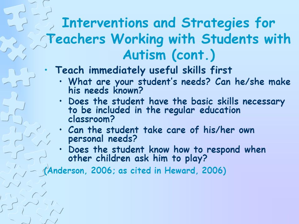 Interventions and Strategies for Teachers Working with Students with Autism Aim high, start small, and celebrate Create and maintain high expectations Break learning goals into small steps Celebrate accomplishments (Anderson, 2006; as cited in Heward, 2006)