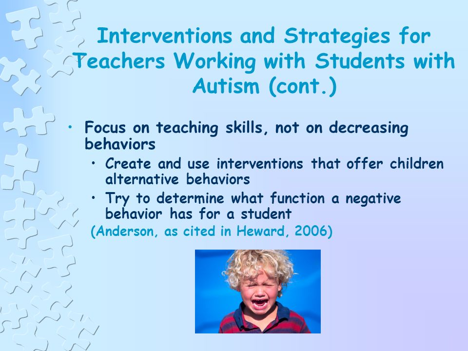 Interventions and Strategies for Teachers Working with Students with Autism (cont.) Teach immediately useful skills first What are your students needs.