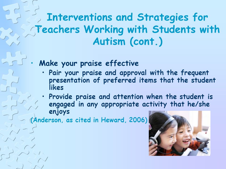 Interventions and Strategies for Teachers Working with Students with Autism (cont.) Focus on teaching skills, not on decreasing behaviors Create and u