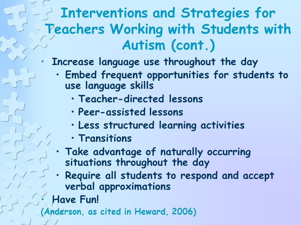 Interventions and Strategies for Teachers Working with Students with Autism (cont.) Make your praise effective Pair your praise and approval with the frequent presentation of preferred items that the student likes Provide praise and attention when the student is engaged in any appropriate activity that he/she enjoys (Anderson, as cited in Heward, 2006)
