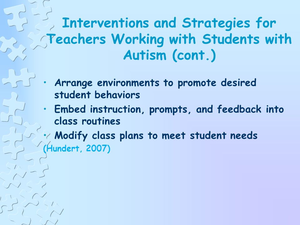 Interventions and Strategies for Teachers Working with Students with Autism (cont.) Increase language use throughout the day Embed frequent opportunities for students to use language skills Teacher-directed lessons Peer-assisted lessons Less structured learning activities Transitions Take advantage of naturally occurring situations throughout the day Require all students to respond and accept verbal approximations Have Fun.