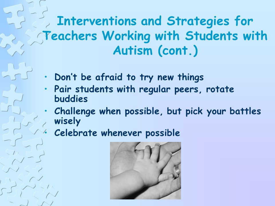 Interventions and Strategies for Teachers Working with Students with Autism (cont.) Always put the needs of students first Work closely with families, include parents in decision-making, and be sensitive to family culture Work closely with all service providers Be flexible Be positive and enthusiastic; it is contagious