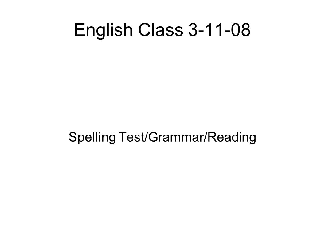 English Class 3-11-08 Spelling Test/Grammar/Reading