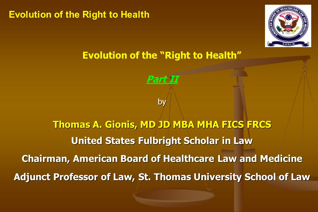 Evolution of the Right to Health Part IIby Thomas A. Gionis, MD JD MBA MHA FICS FRCS United States Fulbright Scholar in Law Chairman, American Board o