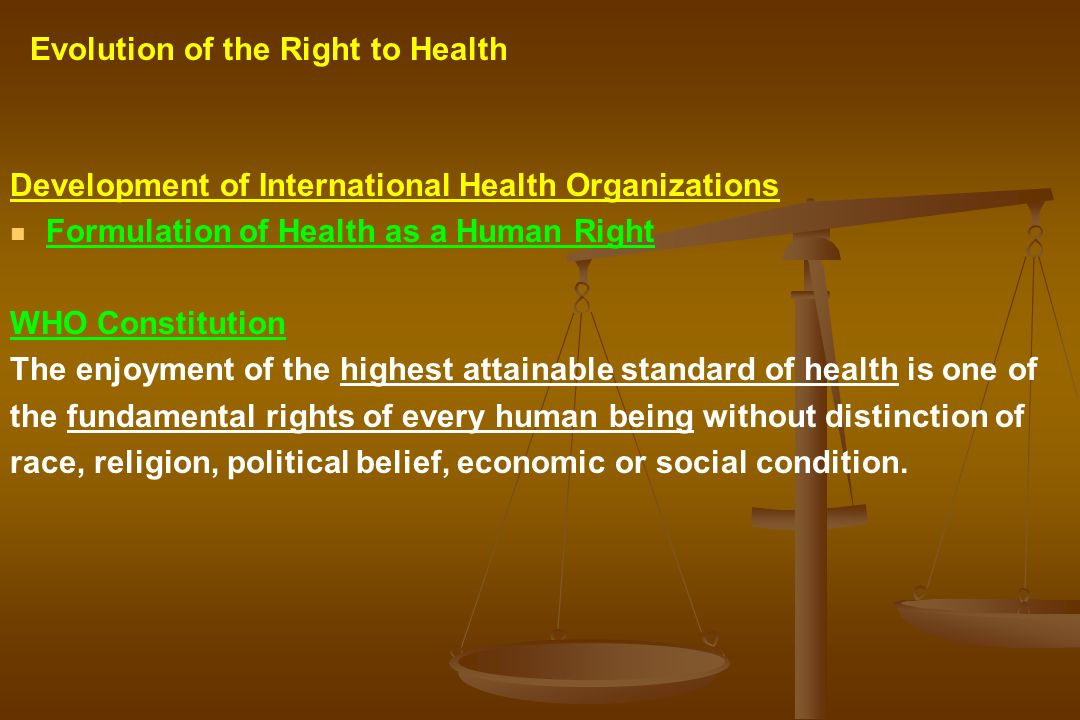 Development of International Health Organizations Formulation of Health as a Human Right WHO Constitution The enjoyment of the highest attainable stan