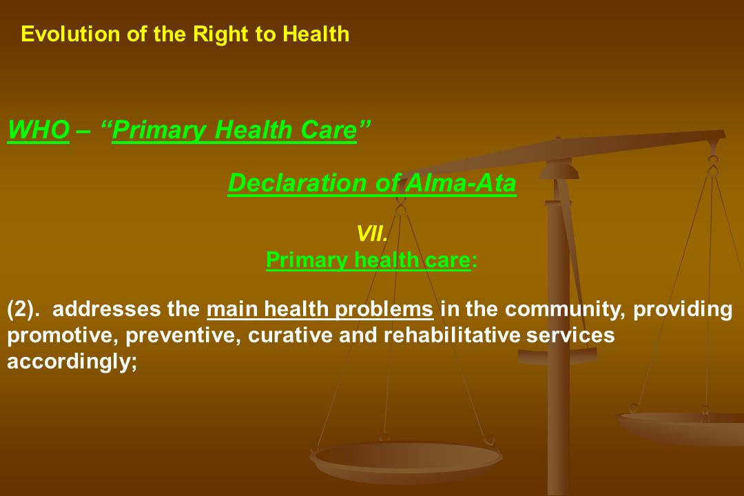 Evolution of the Right to Health WHO – Primary Health Care Declaration of Alma-Ata VII. Primary health care: (2). addresses the main health problems i