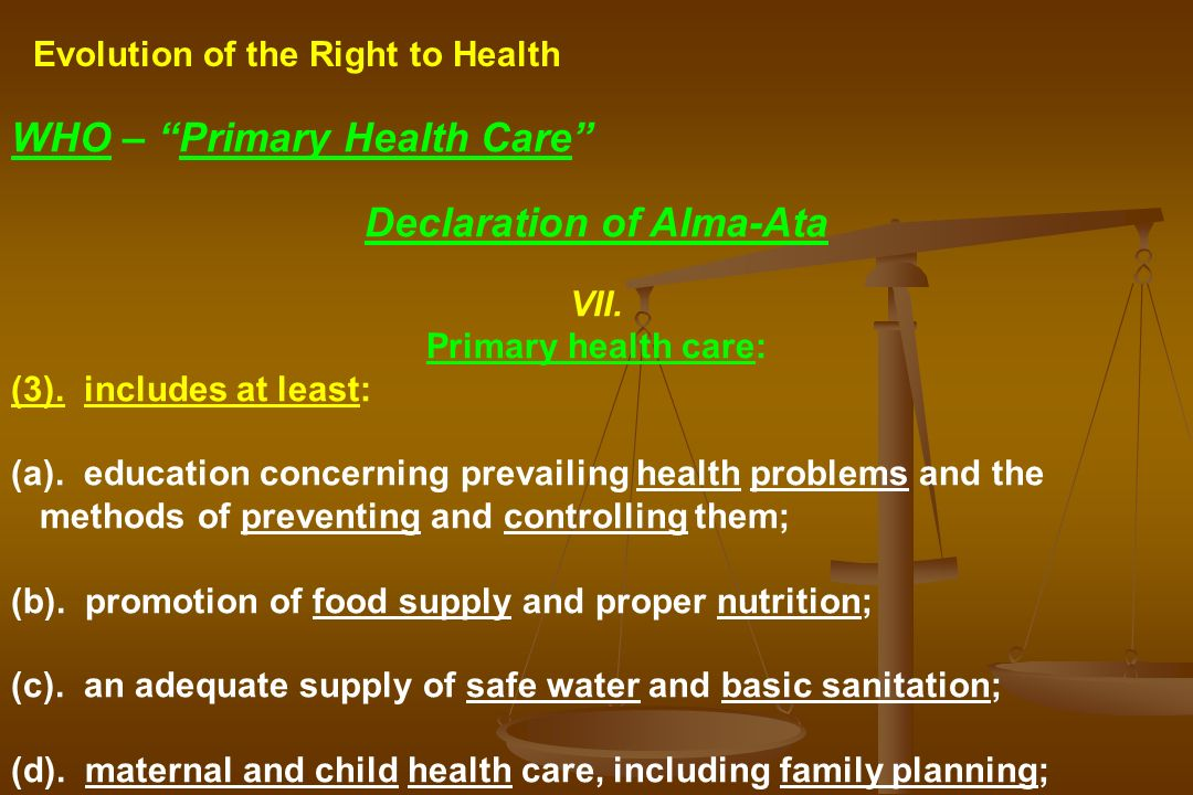 Evolution of the Right to Health WHO – Primary Health Care Declaration of Alma-Ata VII. Primary health care: (3). includes at least: (a). education co