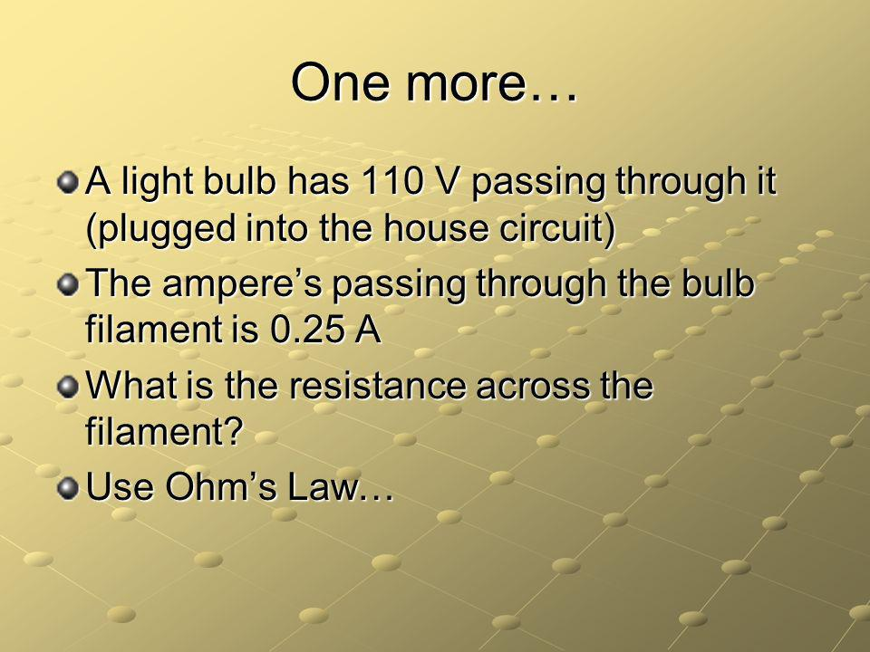 One more… A light bulb has 110 V passing through it (plugged into the house circuit) The amperes passing through the bulb filament is 0.25 A What is the resistance across the filament.
