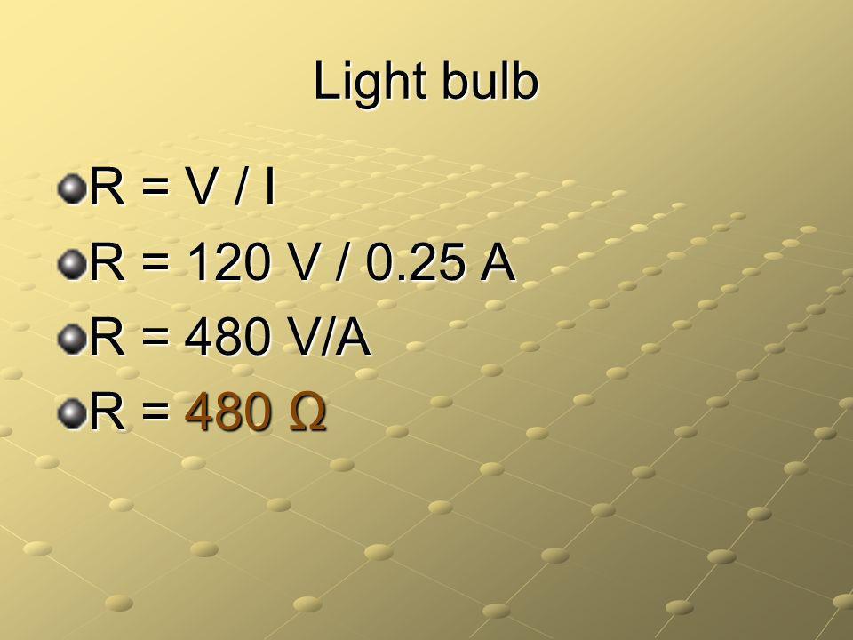 Light bulb R = V / I R = 120 V / 0.25 A R = 480 V/A R = 480
