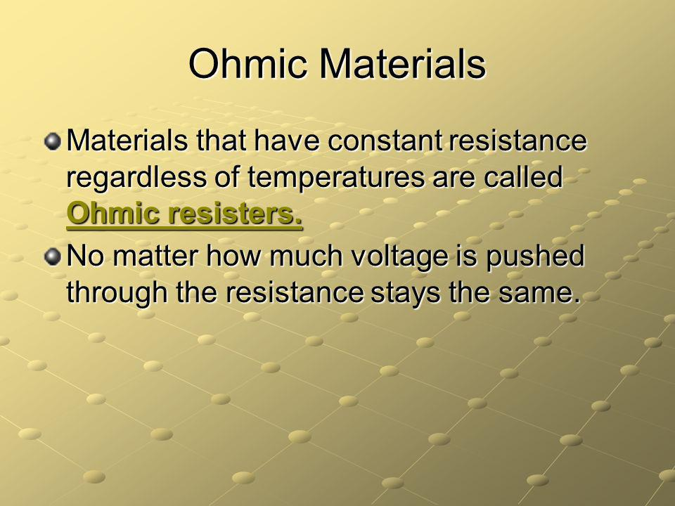 Ohmic Materials Materials that have constant resistance regardless of temperatures are called Ohmic resisters.