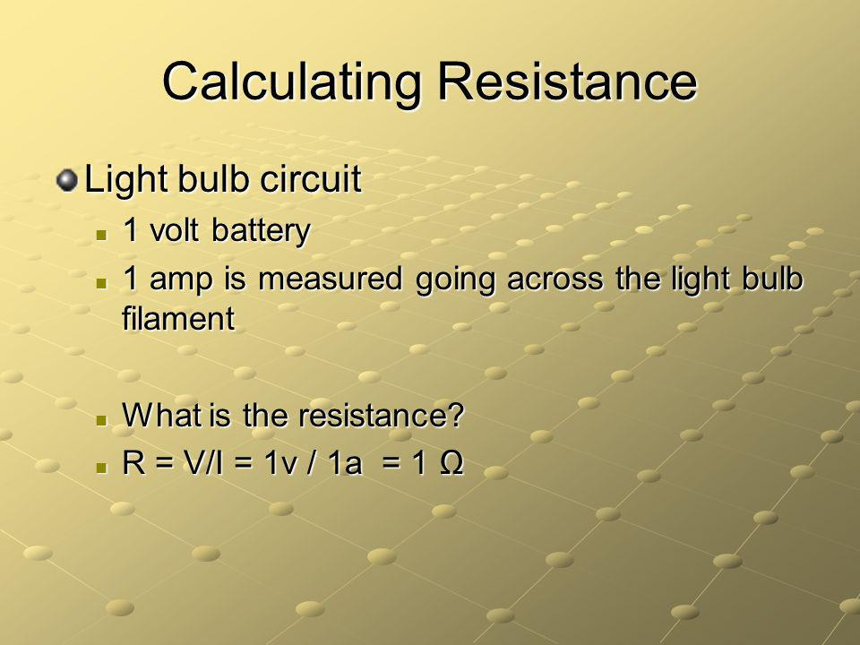 Calculating Resistance Light bulb circuit 1 volt battery 1 volt battery 1 amp is measured going across the light bulb filament 1 amp is measured going across the light bulb filament What is the resistance.