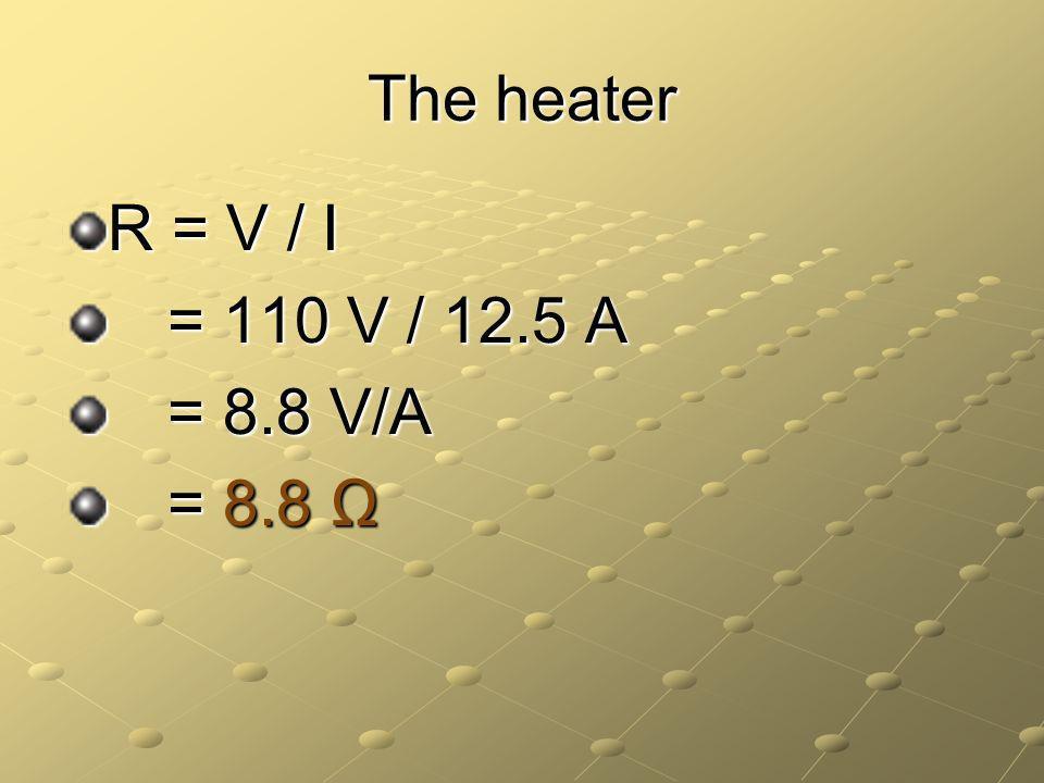The heater R = V / I = 110 V / 12.5 A = 8.8 V/A = 8.8