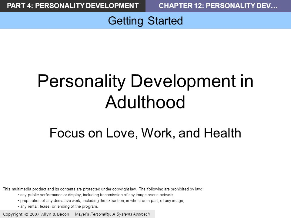 PART 4: PERSONALITY DEVELOPMENTCHAPTER 12: PERSONALITY DEV… Getting Started Copyright © 2007 Allyn & Bacon Mayers Personality: A Systems Approach Personality Development in Adulthood Focus on Love, Work, and Health This multimedia product and its contents are protected under copyright law.