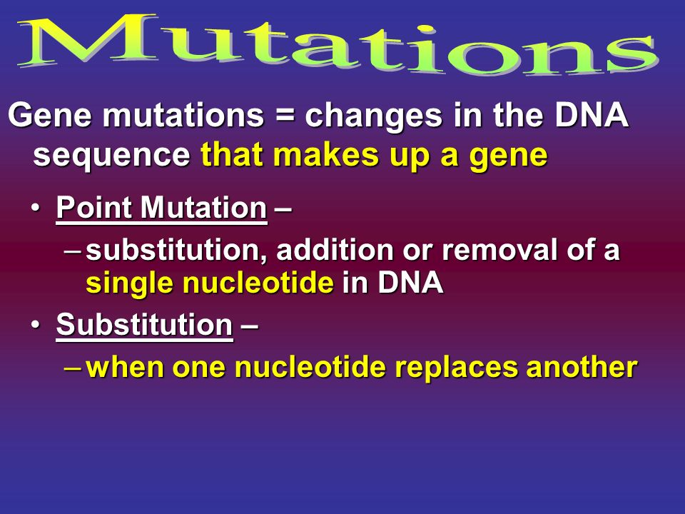 Point Mutation –Point Mutation – –substitution, addition or removal of a single nucleotide in DNA Substitution –Substitution – –when one nucleotide re