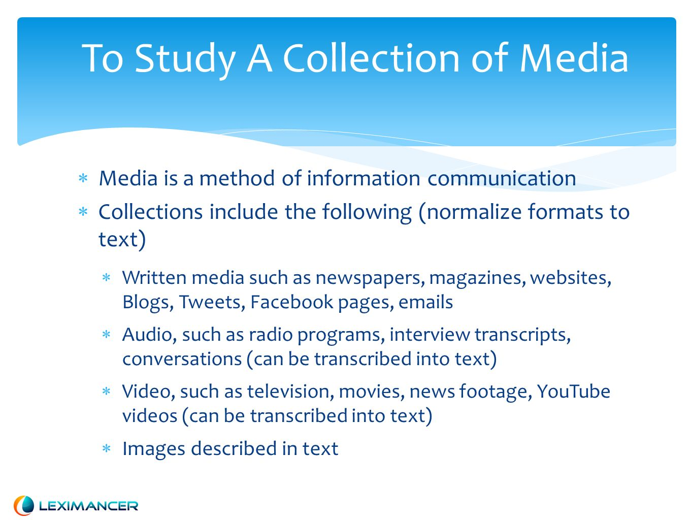 To Study A Collection of Media Media is a method of information communication Collections include the following (normalize formats to text) Written media such as newspapers, magazines, websites, Blogs, Tweets, Facebook pages,  s Audio, such as radio programs, interview transcripts, conversations (can be transcribed into text) Video, such as television, movies, news footage, YouTube videos (can be transcribed into text) Images described in text
