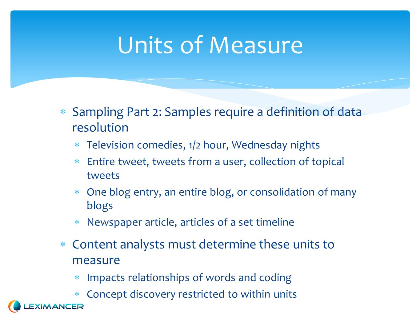 Units of Measure Sampling Part 2: Samples require a definition of data resolution Television comedies, 1/2 hour, Wednesday nights Entire tweet, tweets from a user, collection of topical tweets One blog entry, an entire blog, or consolidation of many blogs Newspaper article, articles of a set timeline Content analysts must determine these units to measure Impacts relationships of words and coding Concept discovery restricted to within units