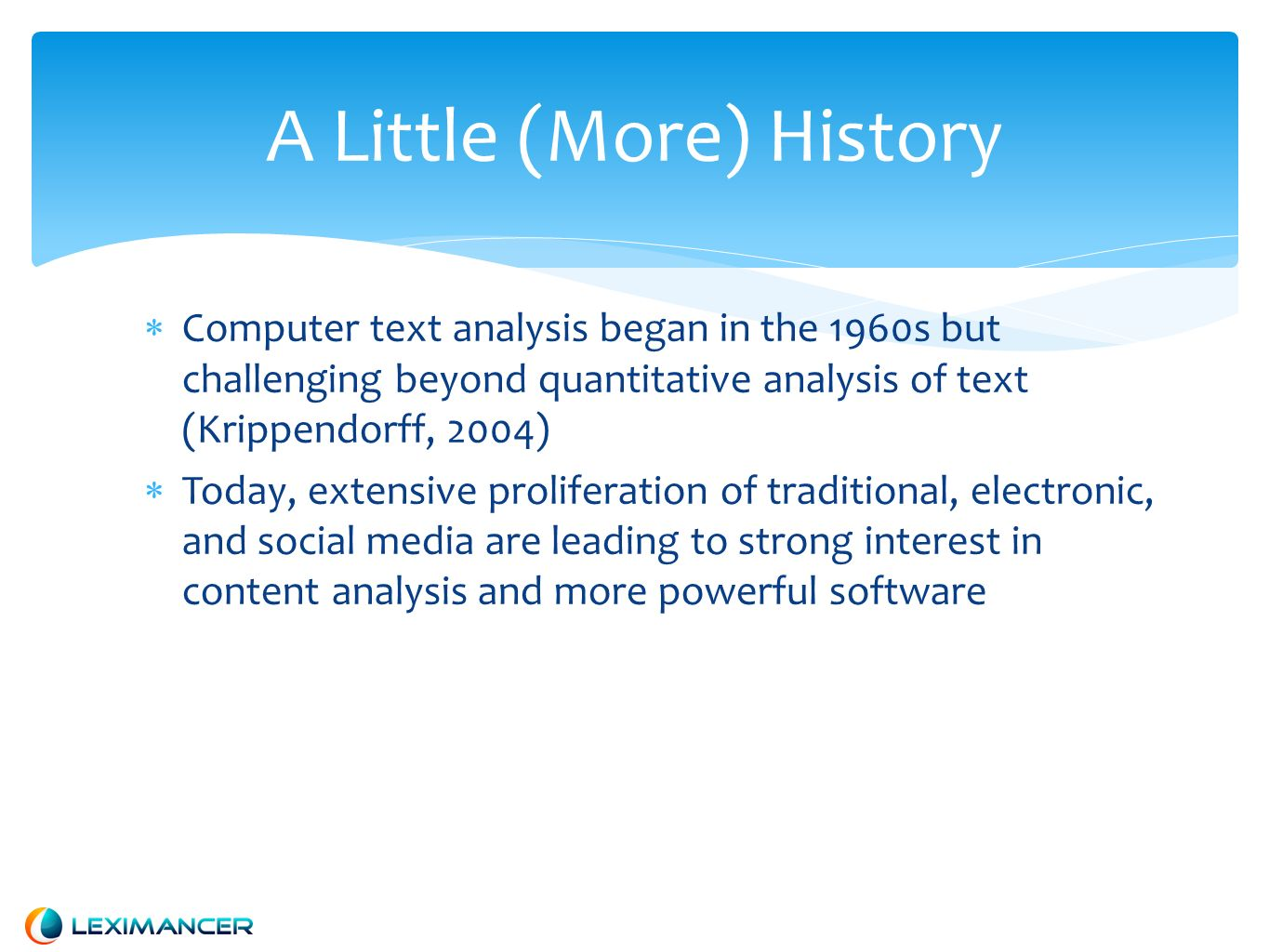 A Little (More) History Computer text analysis began in the 1960s but challenging beyond quantitative analysis of text (Krippendorff, 2004) Today, extensive proliferation of traditional, electronic, and social media are leading to strong interest in content analysis and more powerful software