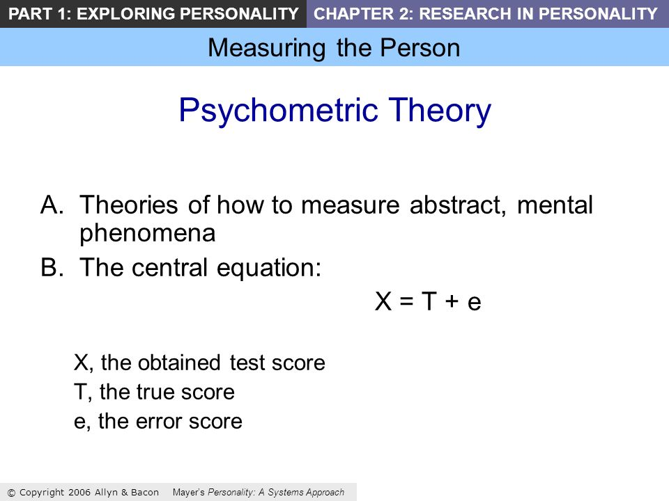 Measuring the Person © Copyright 2006 Allyn & Bacon Mayers Personality: A Systems Approach PART 1: EXPLORING PERSONALITYCHAPTER 2: RESEARCH IN PERSONALITY Psychometric Theory A.Theories of how to measure abstract, mental phenomena B.The central equation: X = T + e X, the obtained test score T, the true score e, the error score