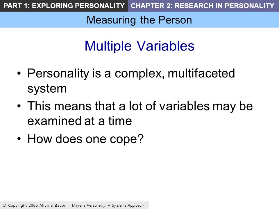 Measuring the Person © Copyright 2006 Allyn & Bacon Mayers Personality: A Systems Approach PART 1: EXPLORING PERSONALITYCHAPTER 2: RESEARCH IN PERSONALITY Multiple Variables Personality is a complex, multifaceted system This means that a lot of variables may be examined at a time How does one cope
