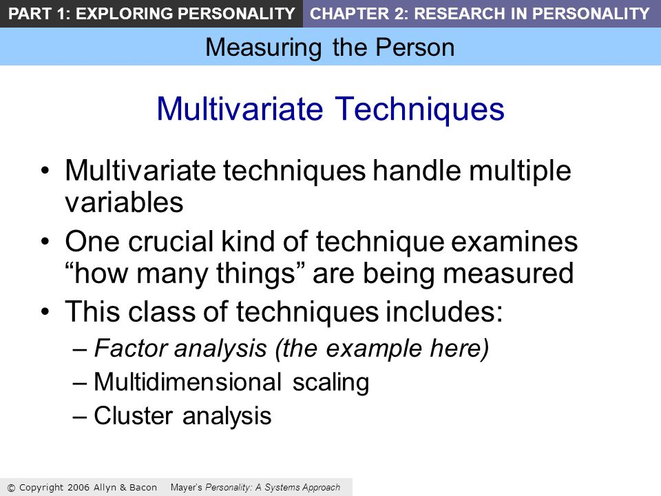 Measuring the Person © Copyright 2006 Allyn & Bacon Mayers Personality: A Systems Approach PART 1: EXPLORING PERSONALITYCHAPTER 2: RESEARCH IN PERSONALITY Multivariate Techniques Multivariate techniques handle multiple variables One crucial kind of technique examines how many things are being measured This class of techniques includes: –Factor analysis (the example here) –Multidimensional scaling –Cluster analysis