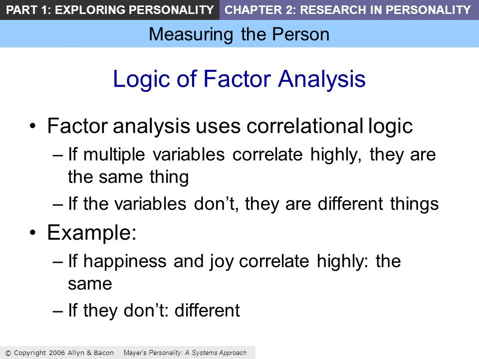 Measuring the Person © Copyright 2006 Allyn & Bacon Mayers Personality: A Systems Approach PART 1: EXPLORING PERSONALITYCHAPTER 2: RESEARCH IN PERSONALITY Logic of Factor Analysis Factor analysis uses correlational logic –If multiple variables correlate highly, they are the same thing –If the variables dont, they are different things Example: –If happiness and joy correlate highly: the same –If they dont: different