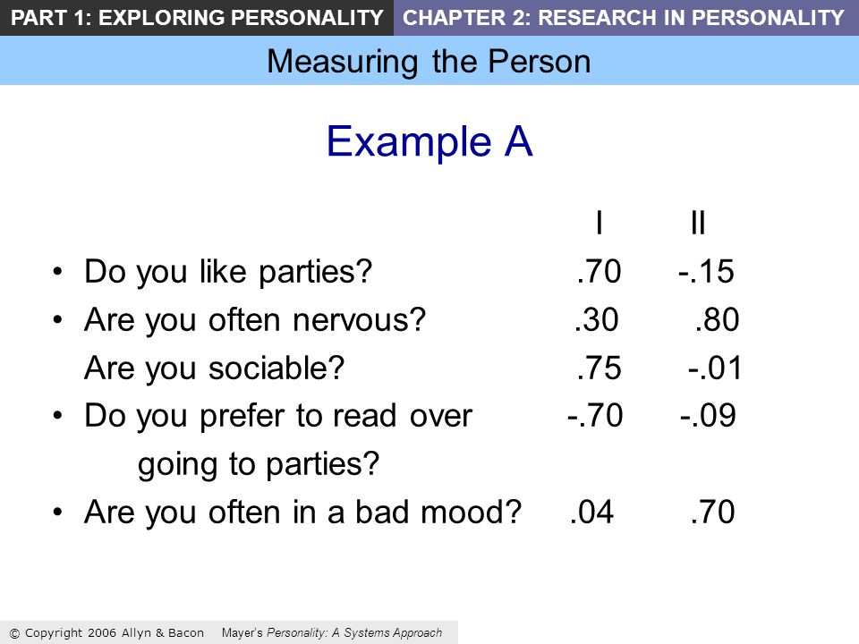 Measuring the Person © Copyright 2006 Allyn & Bacon Mayers Personality: A Systems Approach PART 1: EXPLORING PERSONALITYCHAPTER 2: RESEARCH IN PERSONALITY Example A I II Do you like parties .70 -.15 Are you often nervous .30.80 Are you sociable .75 -.01 Do you prefer to read over -.70 -.09 going to parties.