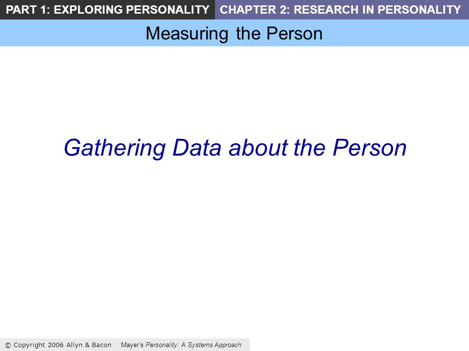 Measuring the Person © Copyright 2006 Allyn & Bacon Mayers Personality: A Systems Approach PART 1: EXPLORING PERSONALITYCHAPTER 2: RESEARCH IN PERSONALITY Gathering Data about the Person