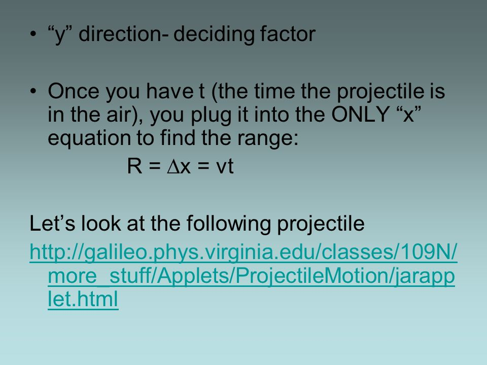 y direction- deciding factor Once you have t (the time the projectile is in the air), you plug it into the ONLY x equation to find the range: R = x = vt Lets look at the following projectile http://galileo.phys.virginia.edu/classes/109N/ more_stuff/Applets/ProjectileMotion/jarapp let.html
