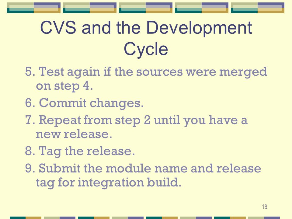 17 CVS and the Development Cycle 1. Check out source files in working directory.