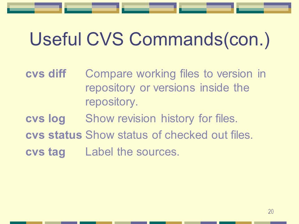 19 Useful CVS commands cvs [cvs-options] command [cmd- options] [files] cvs checkoutCheck out source for editing.