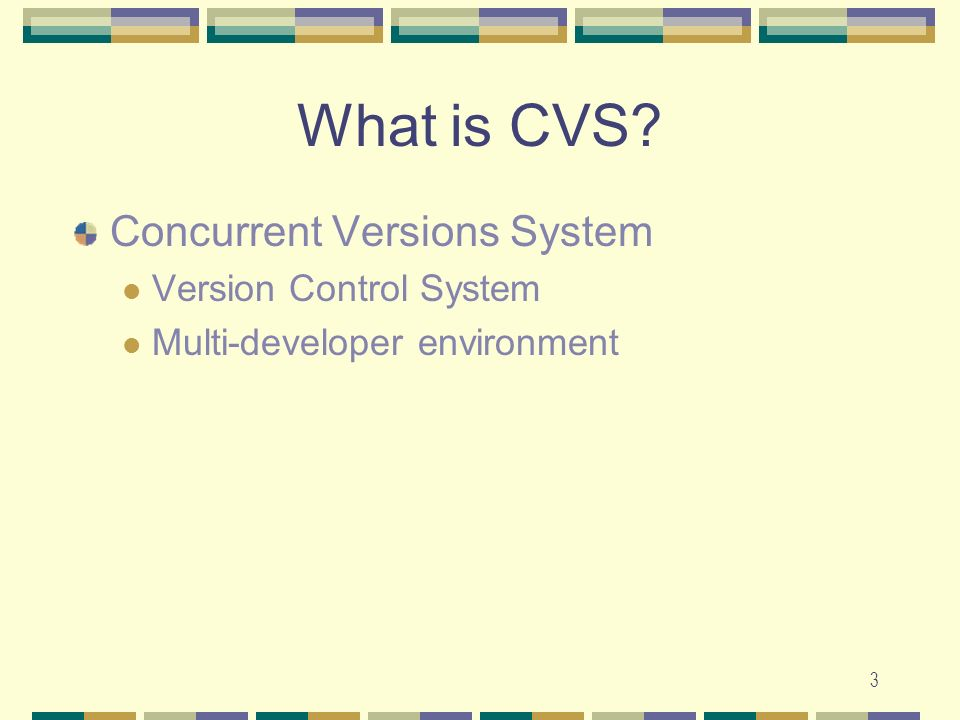 3 What is CVS? Concurrent Versions System Version Control System Multi-developer environment