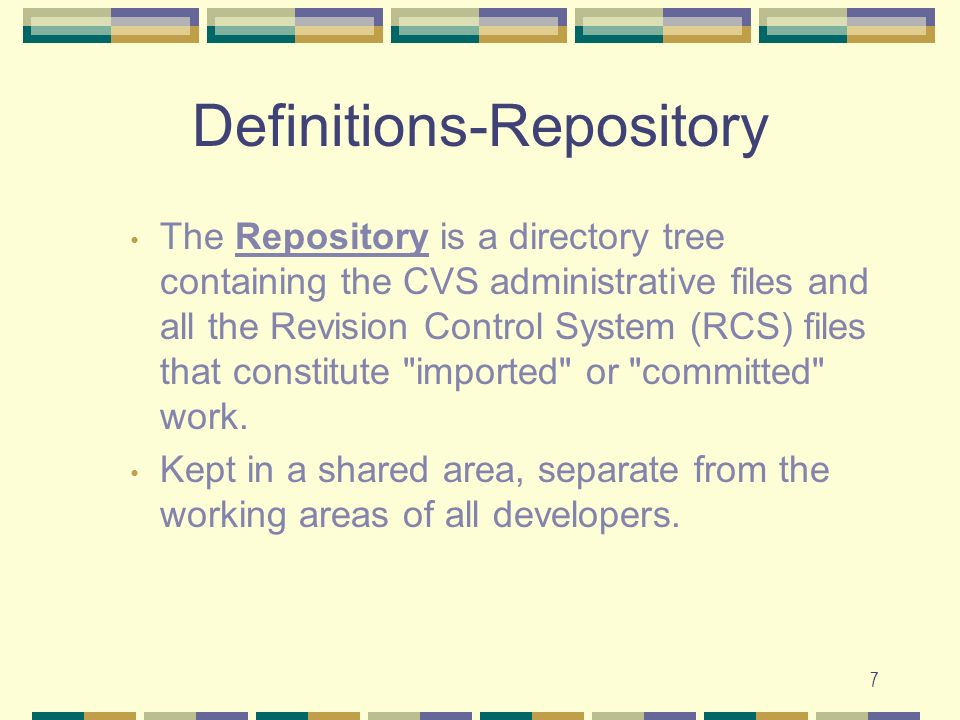 7 Definitions-Repository The Repository is a directory tree containing the CVS administrative files and all the Revision Control System (RCS) files that constitute imported or committed work.