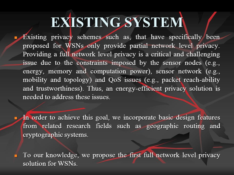 EXISTING SYSTEM Existing privacy schemes such as, that have specifically been proposed for WSNs only provide partial network level privacy. Providing