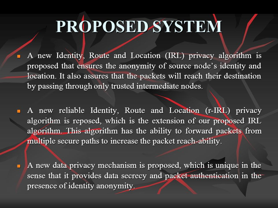 PROPOSED SYSTEM A new Identity, Route and Location (IRL) privacy algorithm is proposed that ensures the anonymity of source nodes identity and locatio