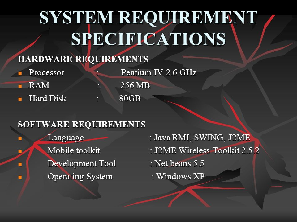 SYSTEM REQUIREMENT SPECIFICATIONS HARDWARE REQUIREMENTS Processor : Pentium IV 2.6 GHz Processor : Pentium IV 2.6 GHz RAM : 256 MB RAM : 256 MB Hard Disk : 80GB Hard Disk : 80GB SOFTWARE REQUIREMENTS Language : Java RMI, SWING, J2ME Language : Java RMI, SWING, J2ME Mobile toolkit : J2ME Wireless Toolkit Mobile toolkit : J2ME Wireless Toolkit Development Tool : Net beans 5.5 Development Tool : Net beans 5.5 Operating System : Windows XP Operating System : Windows XP