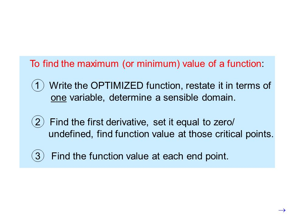 To find the maximum (or minimum) value of a function: 1Write the OPTIMIZED function, restate it in terms of one variable, determine a sensible domain.