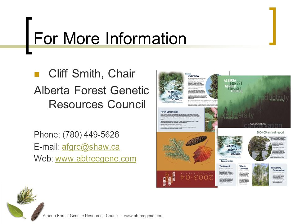 For More Information Cliff Smith, Chair Alberta Forest Genetic Resources Council Phone: (780) 449-5626 E-mail: afgrc@shaw.caafgrc@shaw.ca Web: www.abtreegene.comwww.abtreegene.com Alberta Forest Genetic Resources Council – www.abtreegene.com