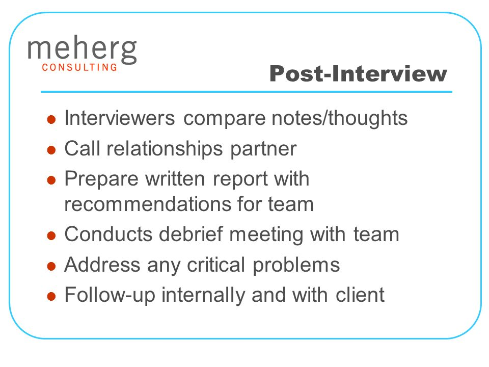 Post-Interview Interviewers compare notes/thoughts Call relationships partner Prepare written report with recommendations for team Conducts debrief meeting with team Address any critical problems Follow-up internally and with client