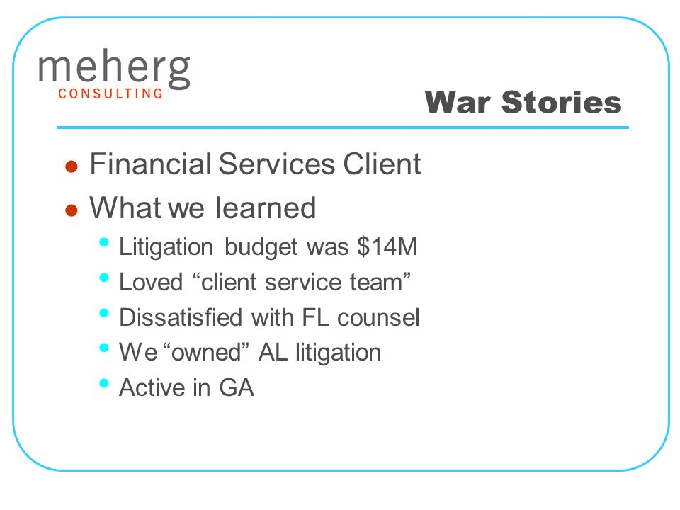 War Stories Financial Services Client What we learned Litigation budget was $14M Loved client service team Dissatisfied with FL counsel We owned AL litigation Active in GA