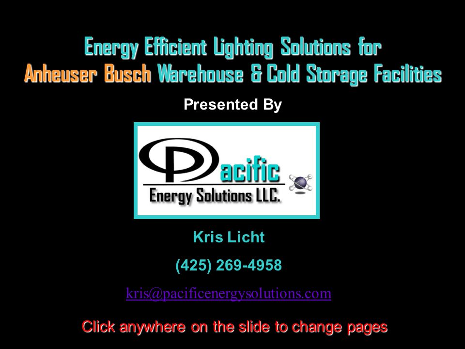 Energy Efficient Lighting Solutions for Anheuser Busch Warehouse & Cold Storage Facilities Presented By Click anywhere on the slide to change pages Kr