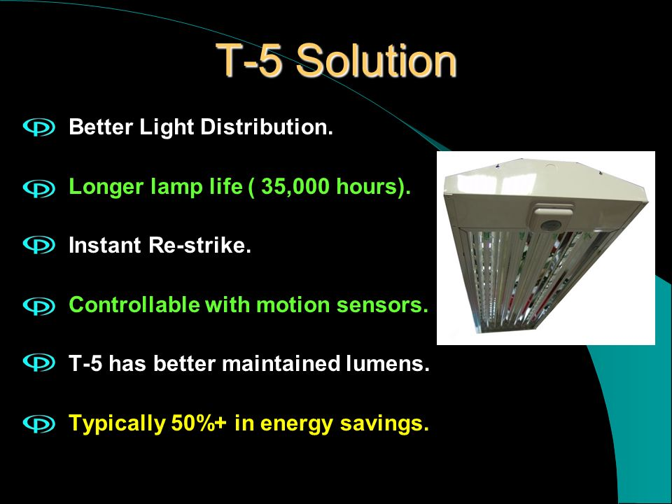 T-5 Solution Better Light Distribution. Longer lamp life ( 35,000 hours). Instant Re-strike. Controllable with motion sensors. T-5 has better maintain