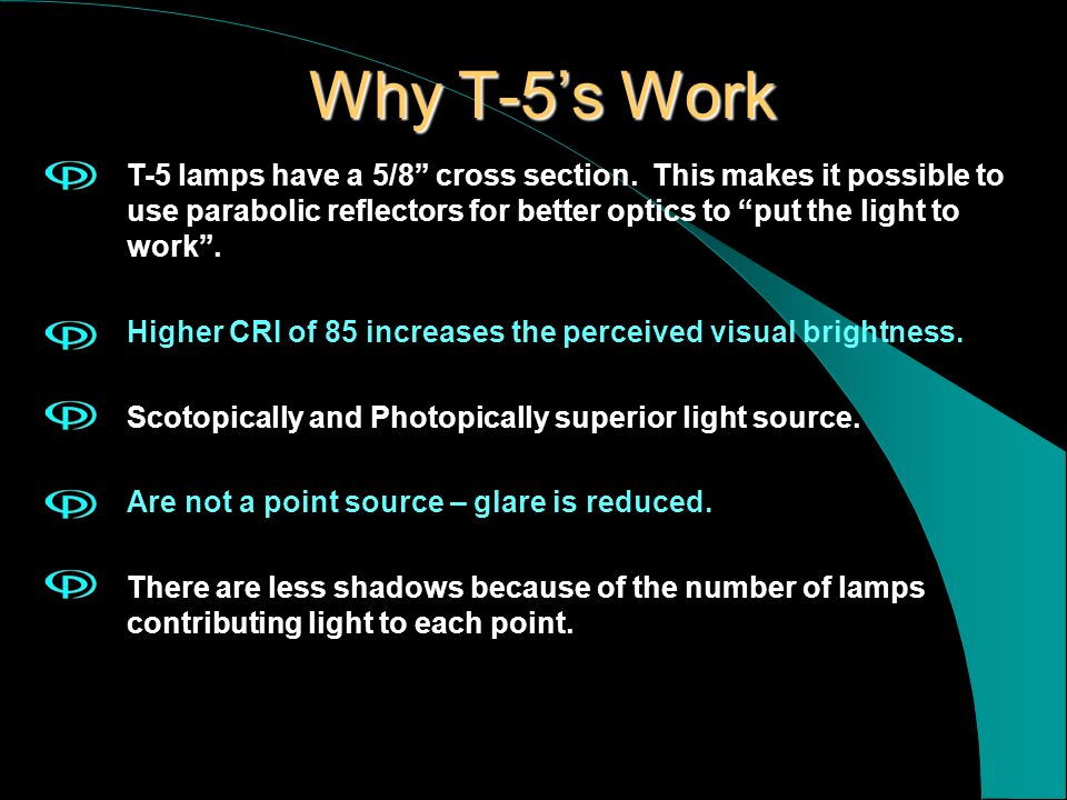 Why T-5s Work T-5 lamps have a 5/8 cross section. This makes it possible to use parabolic reflectors for better optics to put the light to work. Highe