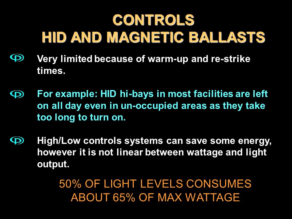 CONTROLS HID AND MAGNETIC BALLASTS Very limited because of warm-up and re-strike times. For example: HID hi-bays in most facilities are left on all da