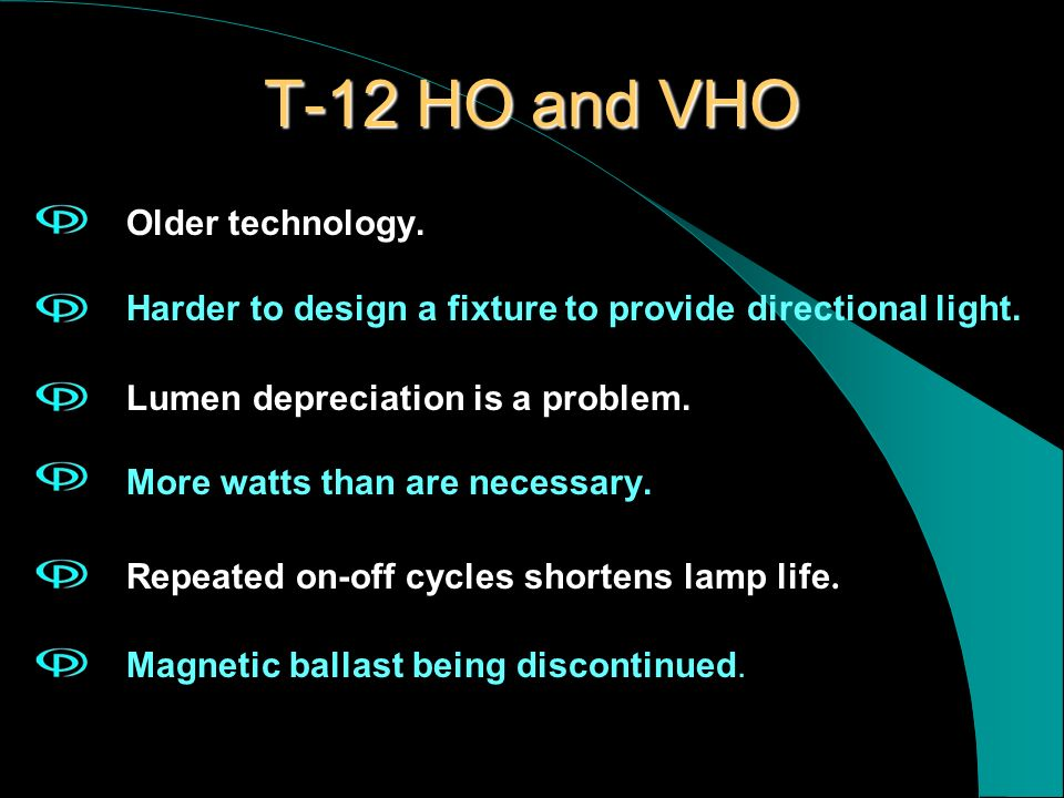 T-12 HO and VHO Older technology. Harder to design a fixture to provide directional light. Lumen depreciation is a problem. More watts than are necess