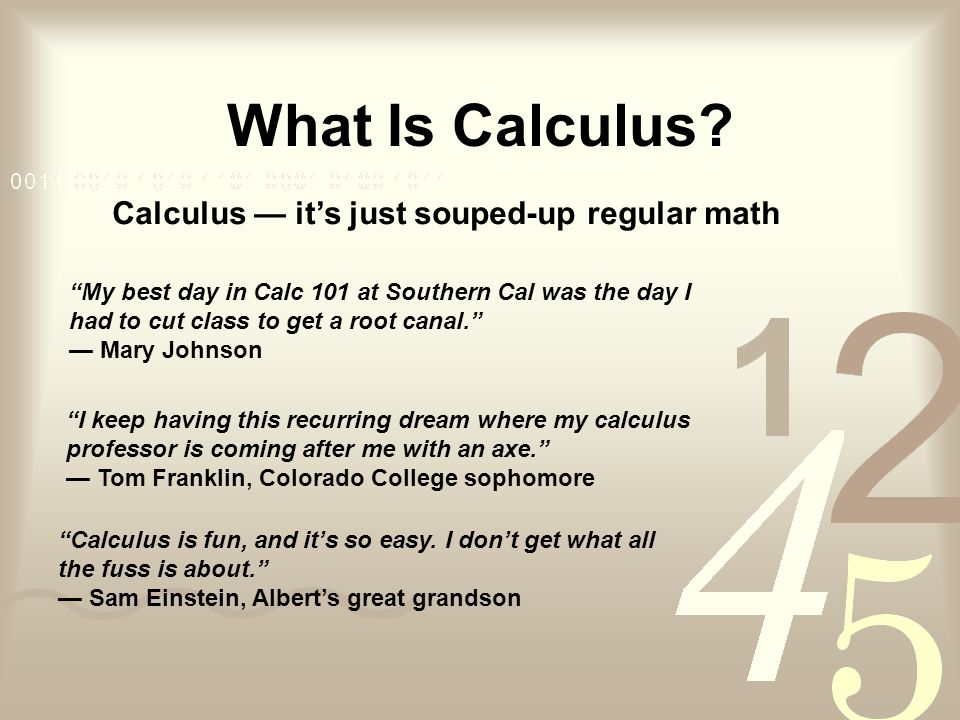 What Is Calculus? Calculus its just souped-up regular math My best day in Calc 101 at Southern Cal was the day I had to cut class to get a root canal.