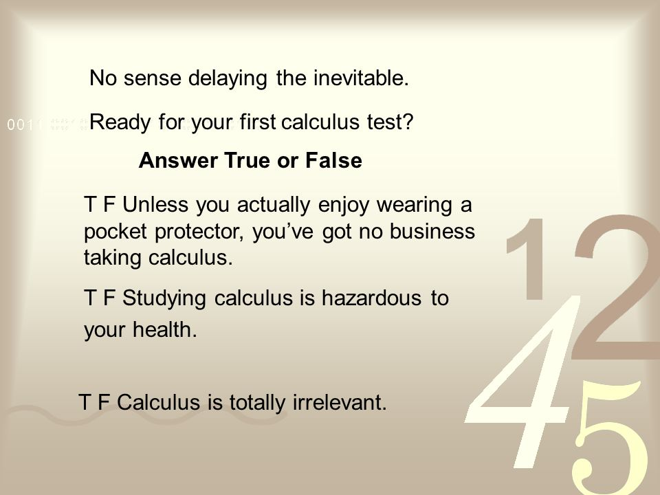 No sense delaying the inevitable. Ready for your first calculus test? T F Unless you actually enjoy wearing a pocket protector, youve got no business