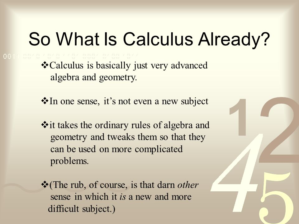 So What Is Calculus Already? Calculus is basically just very advanced algebra and geometry. In one sense, its not even a new subject it takes the ordi