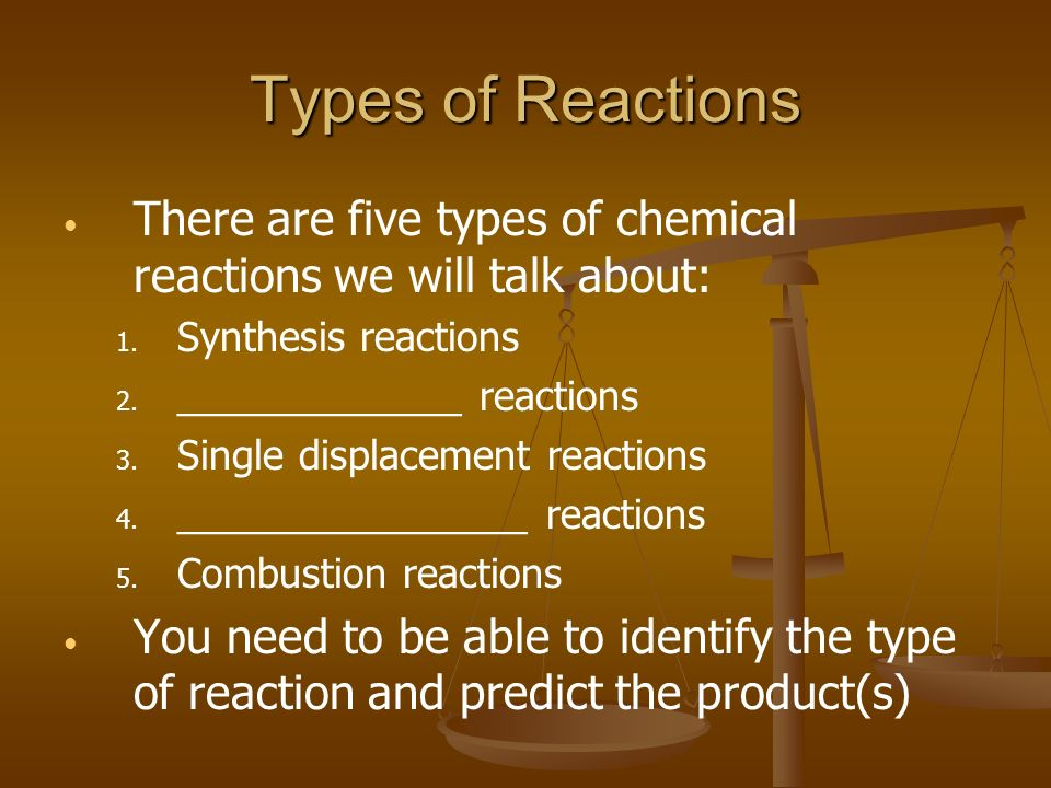 Types of Reactions There are five types of chemical reactions we will talk about: 1. 1. Synthesis reactions 2. 2. _____________ reactions 3. 3. Single