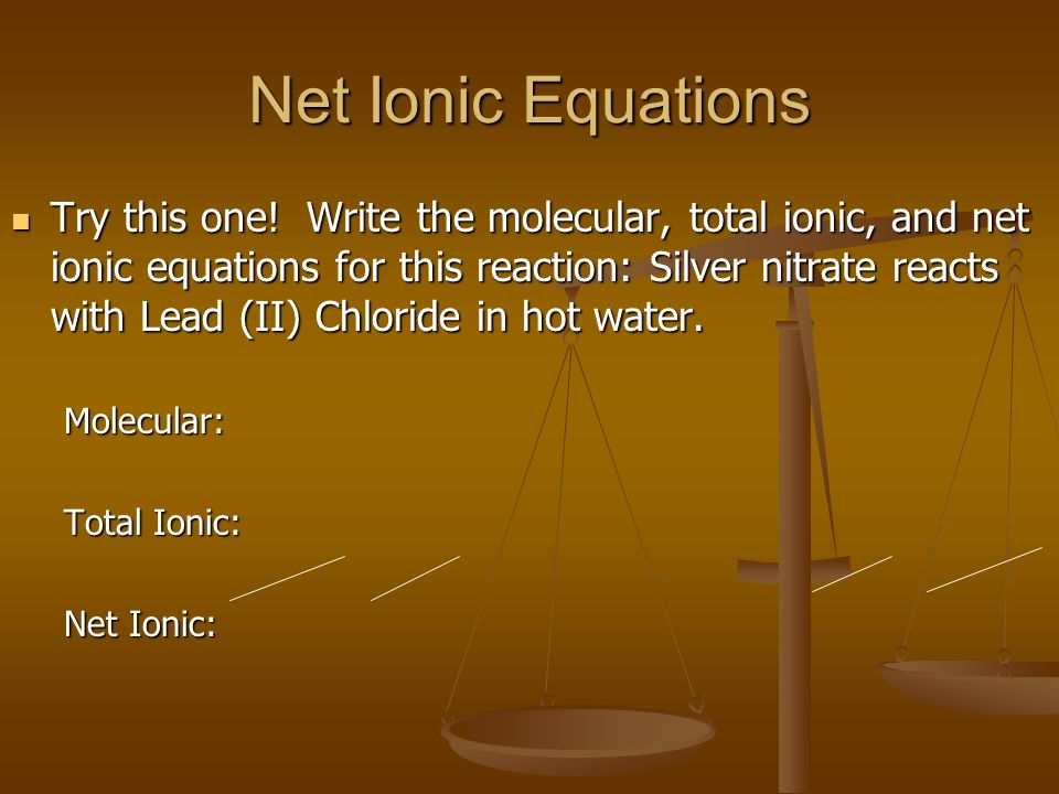 Net Ionic Equations Try this one! Write the molecular, total ionic, and net ionic equations for this reaction: Silver nitrate reacts with Lead (II) Ch