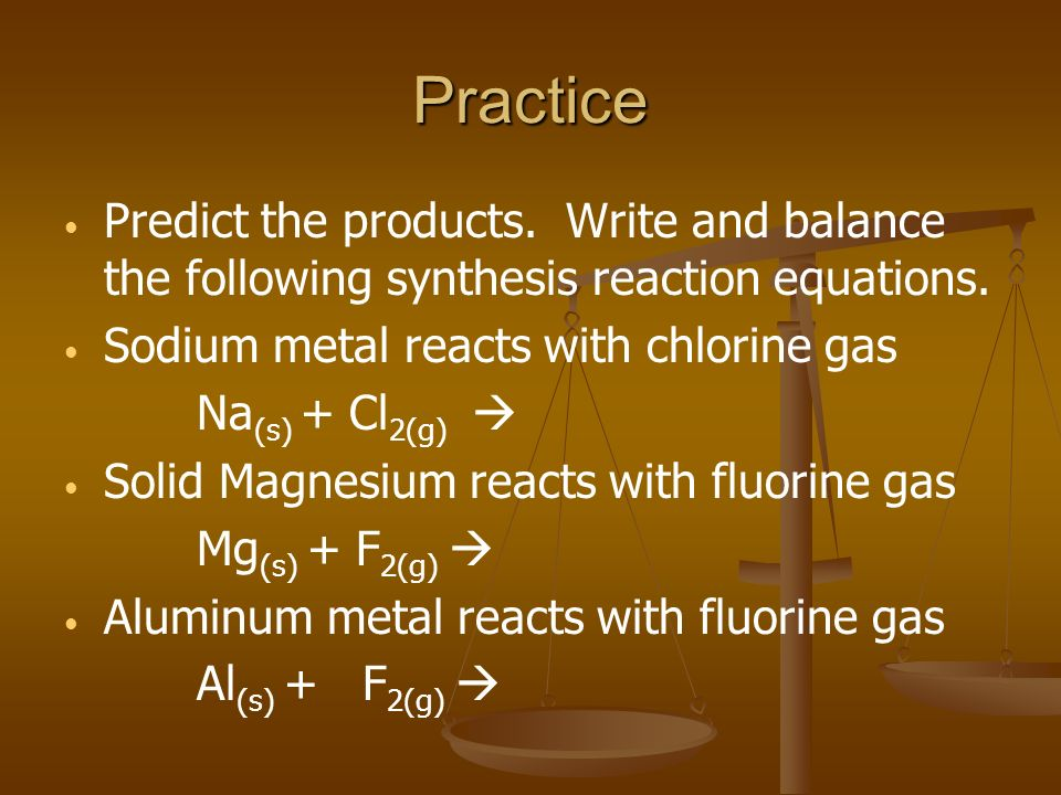 Practice Predict the products. Write and balance the following synthesis reaction equations. Sodium metal reacts with chlorine gas Na (s) + Cl 2(g) So